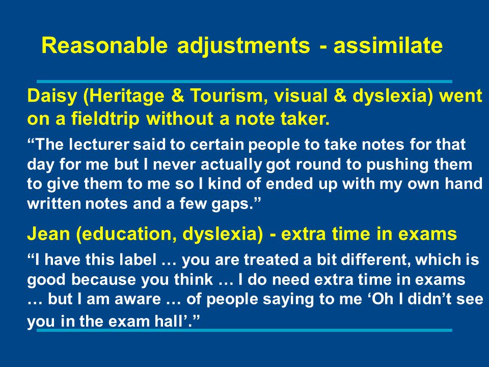 Reasonable adjustments - assimilate Daisy (Heritage & Tourism, visual & dyslexia) went on a fieldtrip without a note taker.