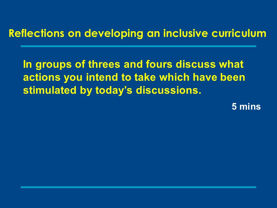 Reflections on developing an inclusive curriculum In groups of threes and fours discuss what actions you intend to take which have been stimulated by today's discussions.
