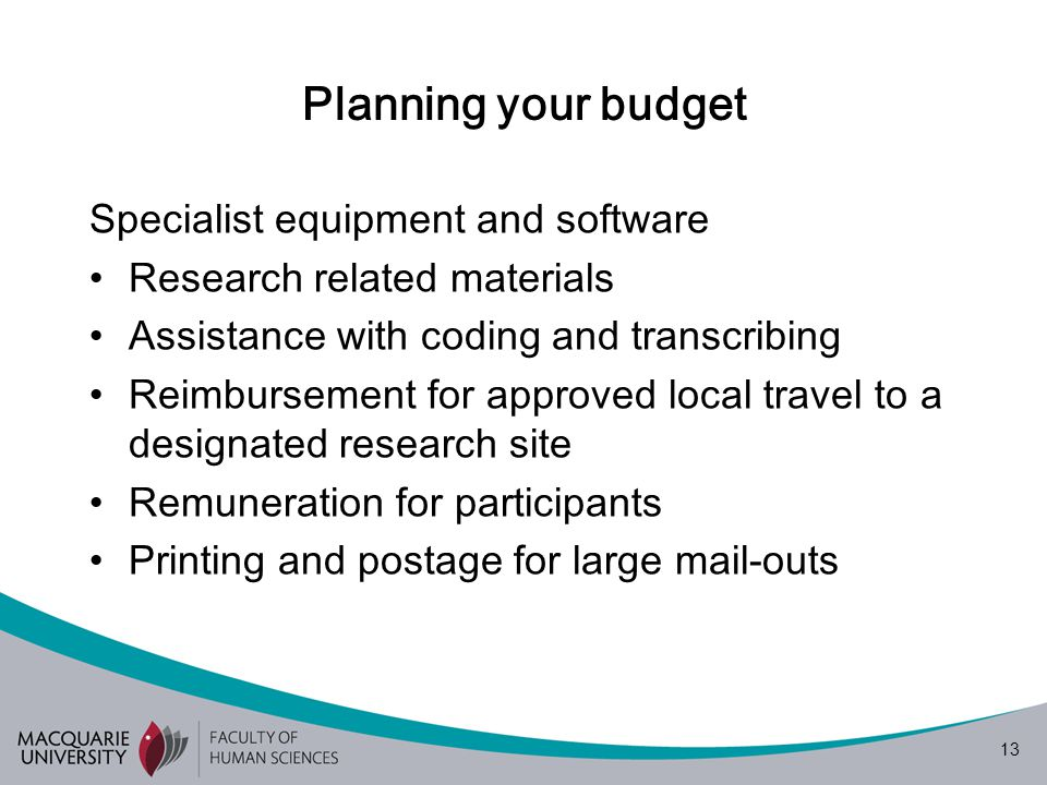 13 Planning your budget Specialist equipment and software Research related materials Assistance with coding and transcribing Reimbursement for approved local travel to a designated research site Remuneration for participants Printing and postage for large mail-outs