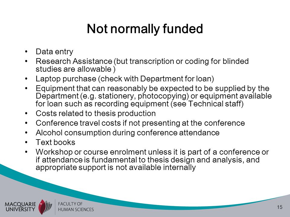 15 Not normally funded Data entry Research Assistance (but transcription or coding for blinded studies are allowable ) Laptop purchase (check with Department for loan) Equipment that can reasonably be expected to be supplied by the Department (e.g.
