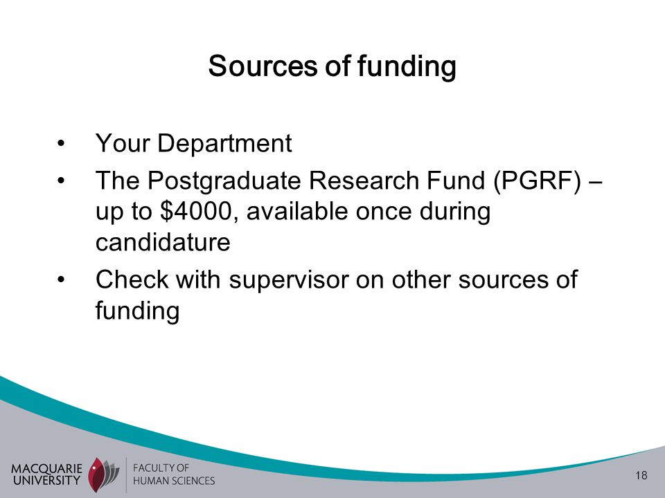 18 Sources of funding Your Department The Postgraduate Research Fund (PGRF) – up to $4000, available once during candidature Check with supervisor on other sources of funding