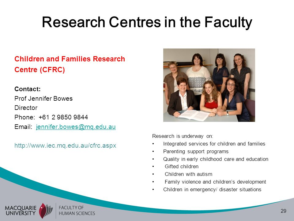 29 Research Centres in the Faculty Children and Families Research Centre (CFRC) Contact: Prof Jennifer Bowes Director Phone: +61 2 9850 9844 Email: jennifer.bowes@mq.edu.aujennifer.bowes@mq.edu.au http://www.iec.mq.edu.au/cfrc.aspx Research is underway on: Integrated services for children and families Parenting support programs Quality in early childhood care and education Gifted children Children with autism Family violence and children's development Children in emergency/ disaster situations