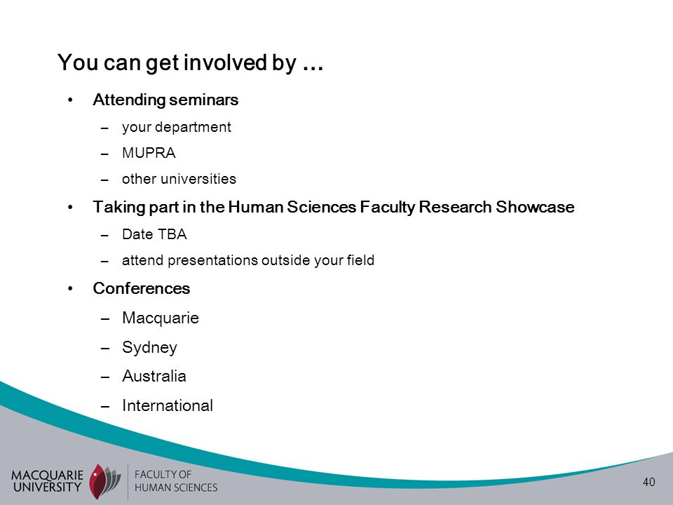 40 You can get involved by … Attending seminars –your department –MUPRA –other universities Taking part in the Human Sciences Faculty Research Showcase –Date TBA –attend presentations outside your field Conferences –Macquarie –Sydney –Australia –International