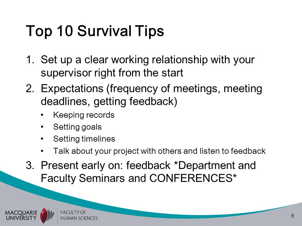 6 Top 10 Survival Tips 1.Set up a clear working relationship with your supervisor right from the start 2.Expectations (frequency of meetings, meeting deadlines, getting feedback) Keeping records Setting goals Setting timelines Talk about your project with others and listen to feedback 3.Present early on: feedback *Department and Faculty Seminars and CONFERENCES*