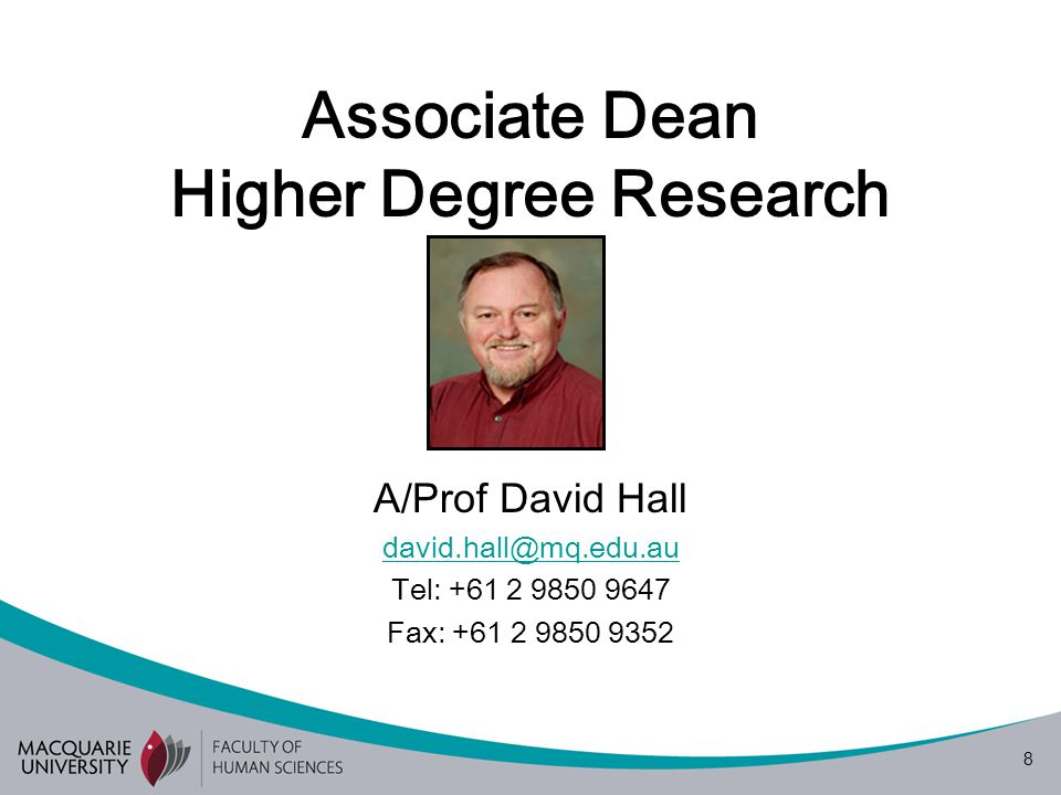 8 Associate Dean Higher Degree Research A/Prof David Hall david.hall@mq.edu.au Tel: +61 2 9850 9647 Fax: +61 2 9850 9352