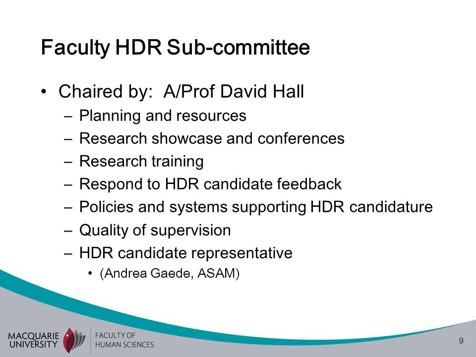 9 Faculty HDR Sub-committee Chaired by: A/Prof David Hall –Planning and resources –Research showcase and conferences –Research training –Respond to HDR candidate feedback –Policies and systems supporting HDR candidature –Quality of supervision –HDR candidate representative (Andrea Gaede, ASAM)