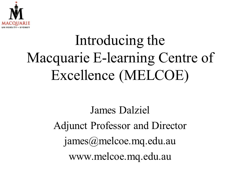 Introducing the Macquarie E-learning Centre of Excellence (MELCOE) James Dalziel Adjunct Professor and Director james@melcoe.mq.edu.au www.melcoe.mq.edu.au