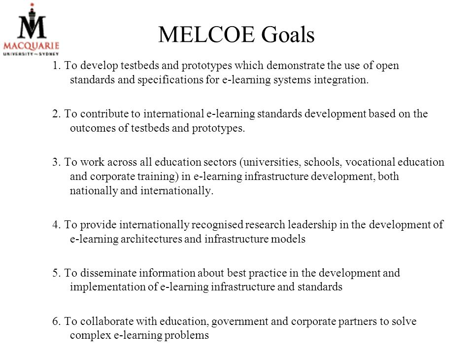 MELCOE Goals 1. To develop testbeds and prototypes which demonstrate the use of open standards and specifications for e-learning systems integration.