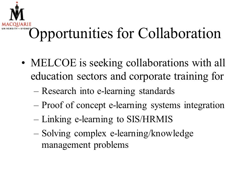Opportunities for Collaboration MELCOE is seeking collaborations with all education sectors and corporate training for –Research into e-learning standards –Proof of concept e-learning systems integration –Linking e-learning to SIS/HRMIS –Solving complex e-learning/knowledge management problems
