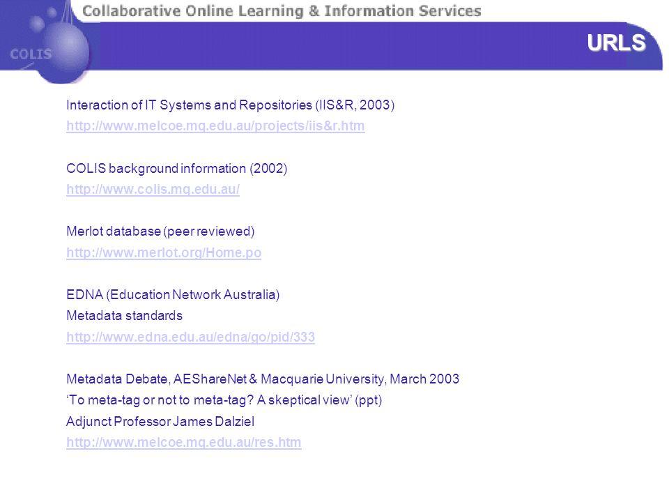 URLS Interaction of IT Systems and Repositories (IIS&R, 2003) http://www.melcoe.mq.edu.au/projects/iis&r.htm COLIS background information (2002) http://www.colis.mq.edu.au/ Merlot database (peer reviewed) http://www.merlot.org/Home.po EDNA (Education Network Australia) Metadata standards http://www.edna.edu.au/edna/go/pid/333 Metadata Debate, AEShareNet & Macquarie University, March 2003 'To meta-tag or not to meta-tag.