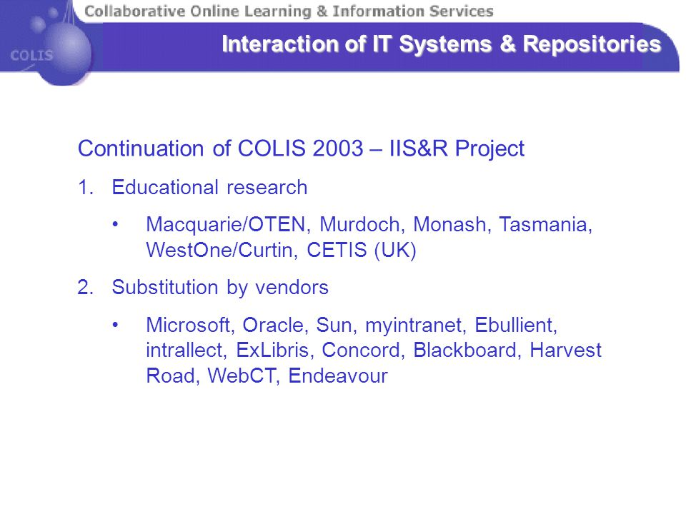 Interaction of IT Systems & Repositories Continuation of COLIS 2003 – IIS&R Project 1.Educational research Macquarie/OTEN, Murdoch, Monash, Tasmania, WestOne/Curtin, CETIS (UK) 2.Substitution by vendors Microsoft, Oracle, Sun, myintranet, Ebullient, intrallect, ExLibris, Concord, Blackboard, Harvest Road, WebCT, Endeavour