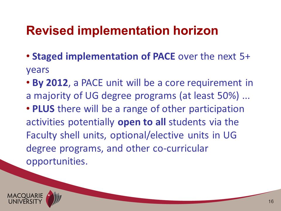 16 Revised implementation horizon Staged implementation of PACE over the next 5+ years By 2012, a PACE unit will be a core requirement in a majority of UG degree programs (at least 50%)...