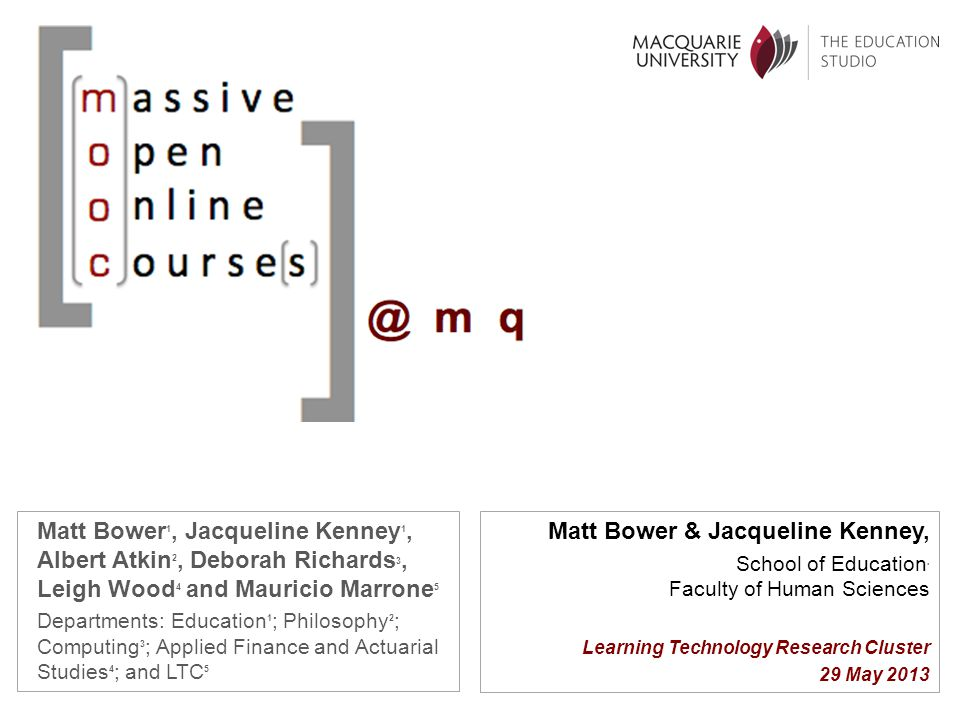 Matt Bower 1, Jacqueline Kenney 1, Albert Atkin 2, Deborah Richards 3, Leigh Wood 4 and Mauricio Marrone 5 Departments: Education 1 ; Philosophy 2 ; Computing 3 ; Applied Finance and Actuarial Studies 4 ; and LTC 5 Matt Bower & Jacqueline Kenney, School of Education, Faculty of Human Sciences Learning Technology Research Cluster 29 May 2013