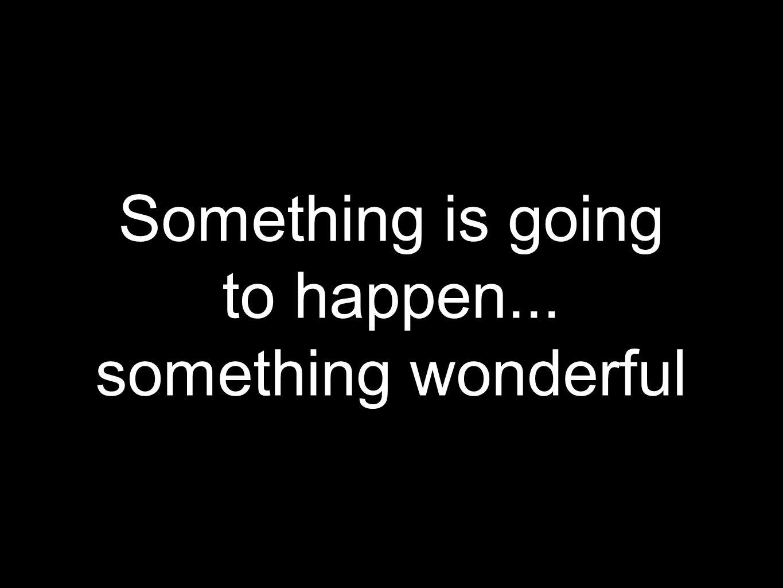 Something is going to happen... something wonderful