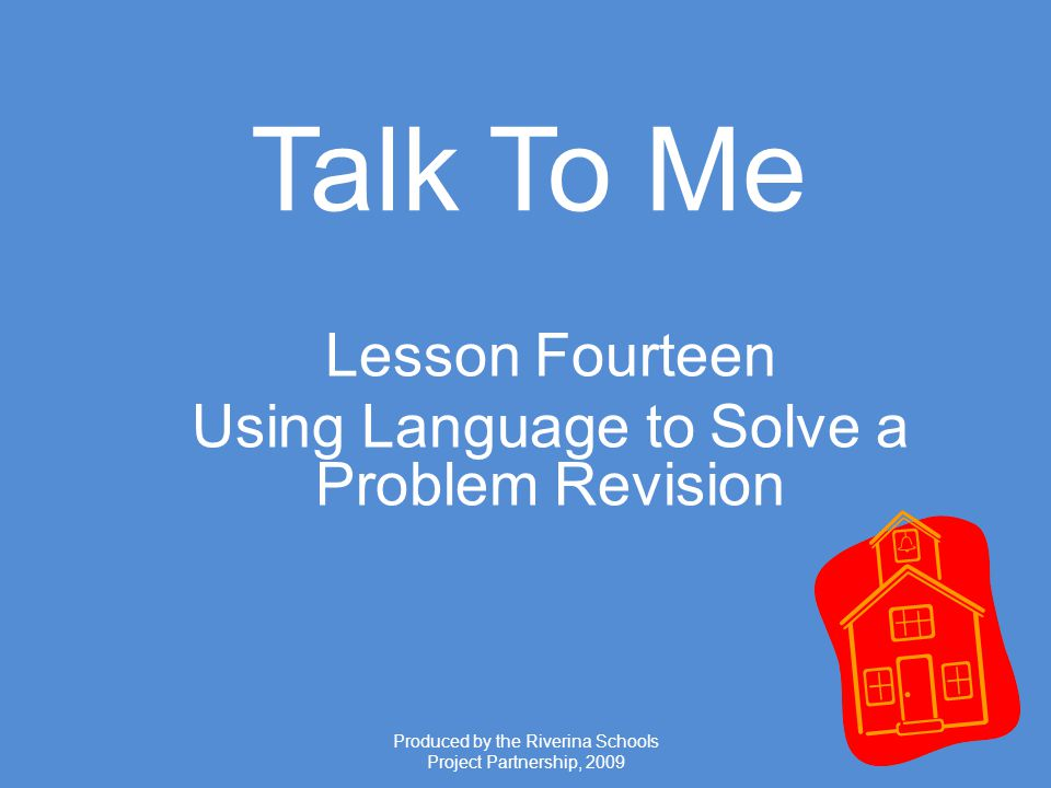Produced by the Riverina Schools Project Partnership, 2009 Talk To Me Lesson Fourteen Using Language to Solve a Problem Revision