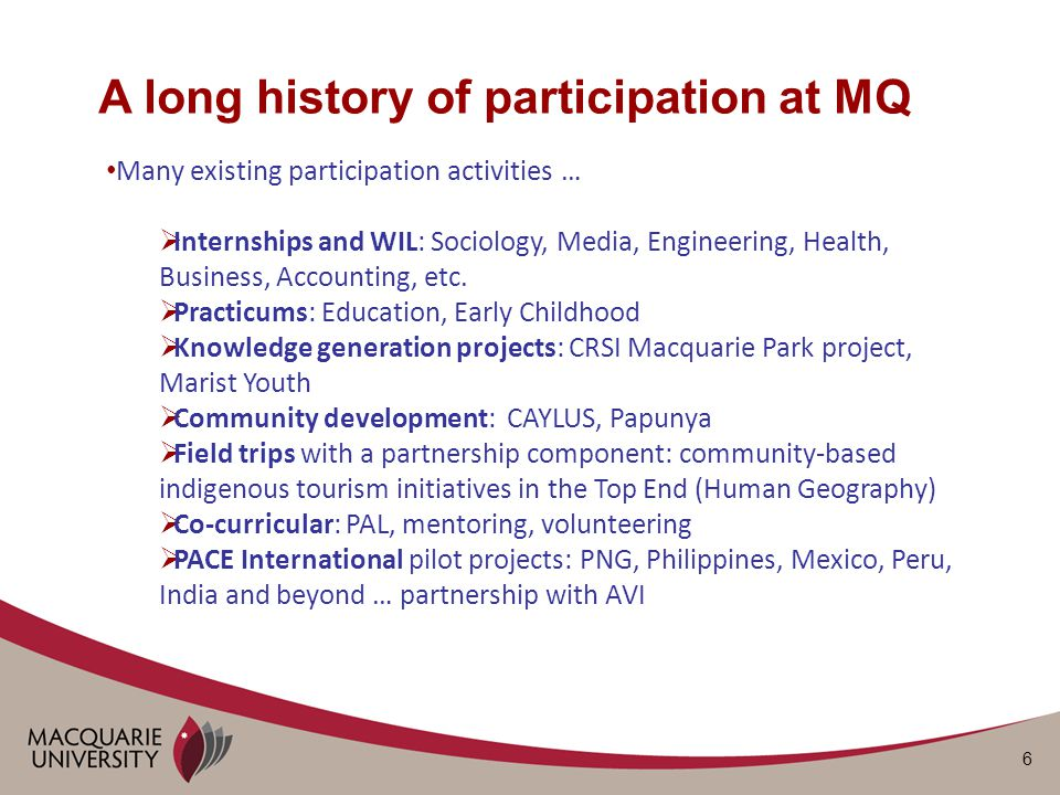 6 A long history of participation at MQ Many existing participation activities …  Internships and WIL: Sociology, Media, Engineering, Health, Business, Accounting, etc.