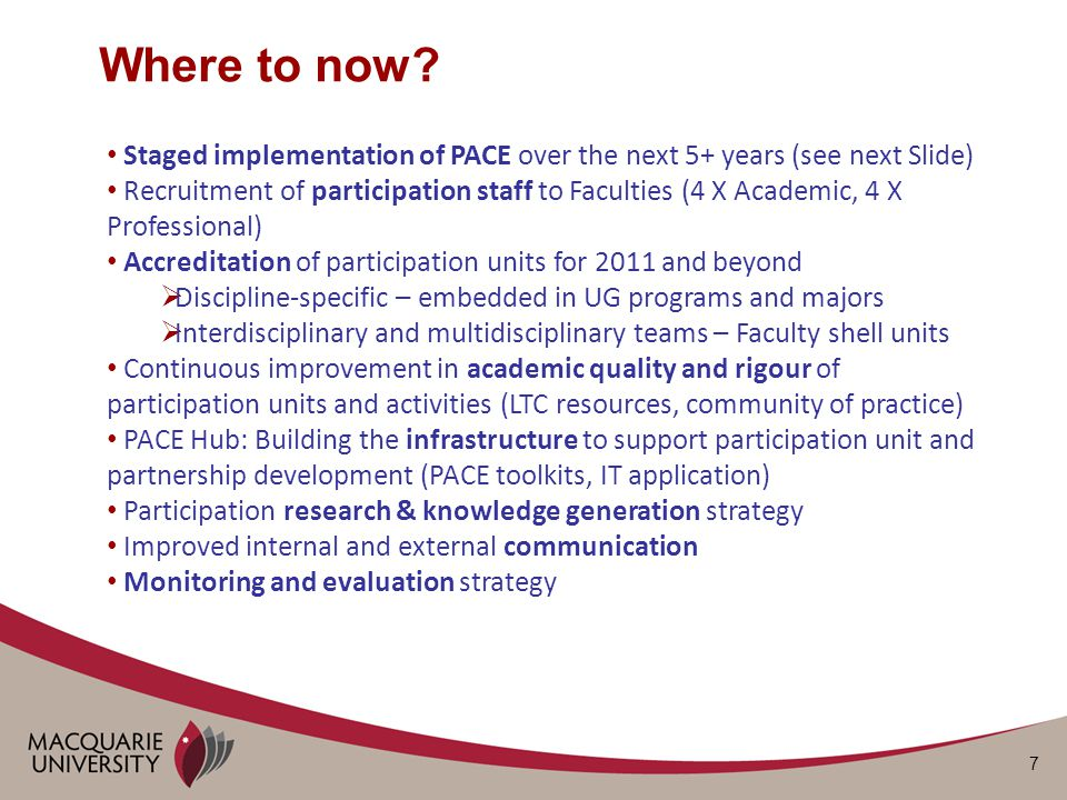 7 Staged implementation of PACE over the next 5+ years (see next Slide) Recruitment of participation staff to Faculties (4 X Academic, 4 X Professional) Accreditation of participation units for 2011 and beyond  Discipline-specific – embedded in UG programs and majors  Interdisciplinary and multidisciplinary teams – Faculty shell units Continuous improvement in academic quality and rigour of participation units and activities (LTC resources, community of practice) PACE Hub: Building the infrastructure to support participation unit and partnership development (PACE toolkits, IT application) Participation research & knowledge generation strategy Improved internal and external communication Monitoring and evaluation strategy Where to now?