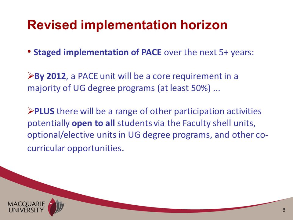 8 Revised implementation horizon Staged implementation of PACE over the next 5+ years:  By 2012, a PACE unit will be a core requirement in a majority of UG degree programs (at least 50%)...