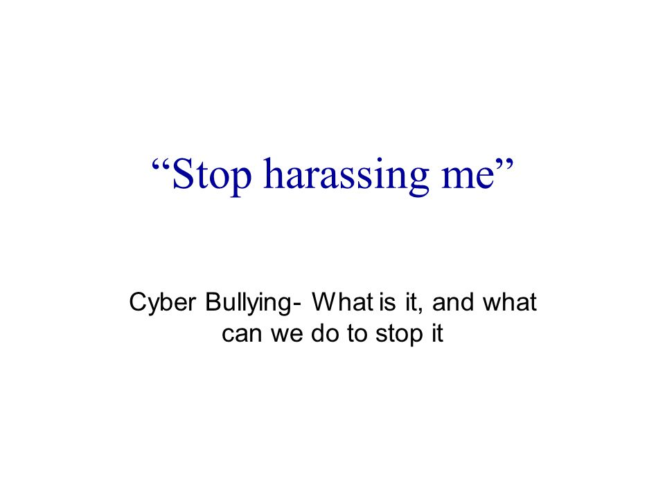 Stop harassing me Cyber Bullying- What is it, and what can we do to stop it