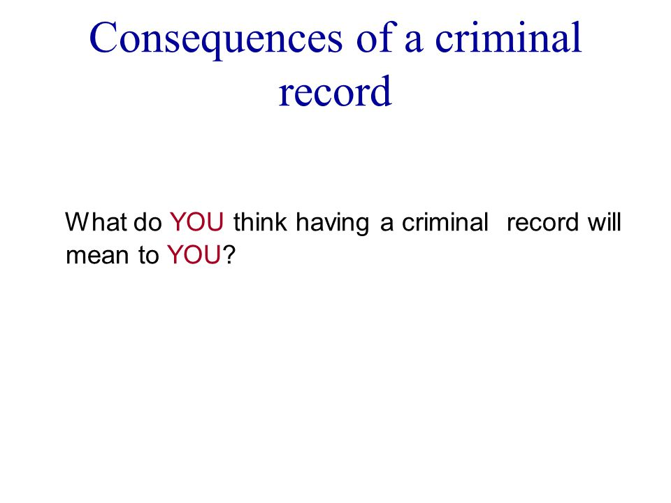 Consequences of a criminal record What do YOU think having a criminal record will mean to YOU
