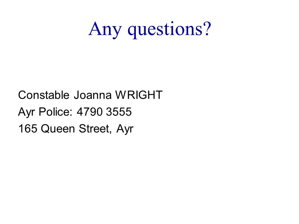 Any questions Constable Joanna WRIGHT Ayr Police: 4790 3555 165 Queen Street, Ayr