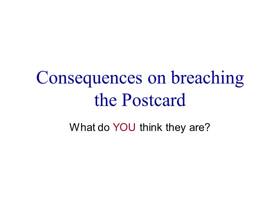 Consequences on breaching the Postcard What do YOU think they are