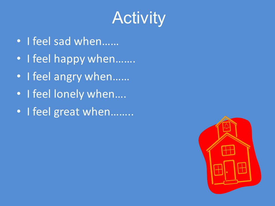 Activity I feel sad when…… I feel happy when……. I feel angry when…… I feel lonely when…. I feel great when……..