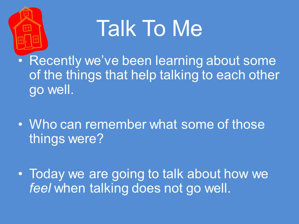 Talk To Me Recently we've been learning about some of the things that help talking to each other go well. Who can remember what some of those things w