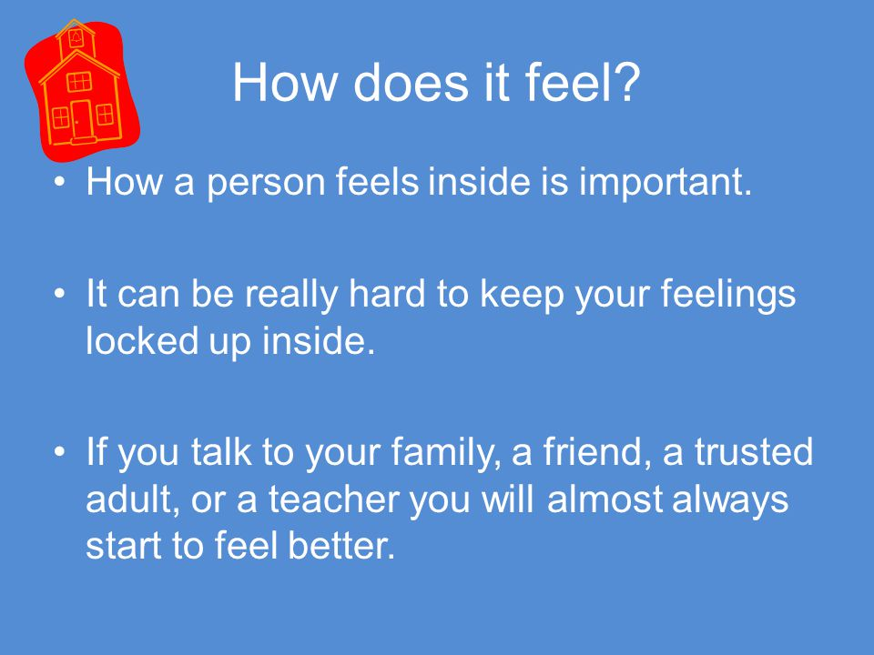 How does it feel? How a person feels inside is important. It can be really hard to keep your feelings locked up inside. If you talk to your family, a