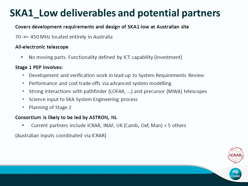 SKA1_Low deliverables and potential partners Covers development requirements and design of SKA1-low at Australian site 70 -<= 450 MHz located entirely