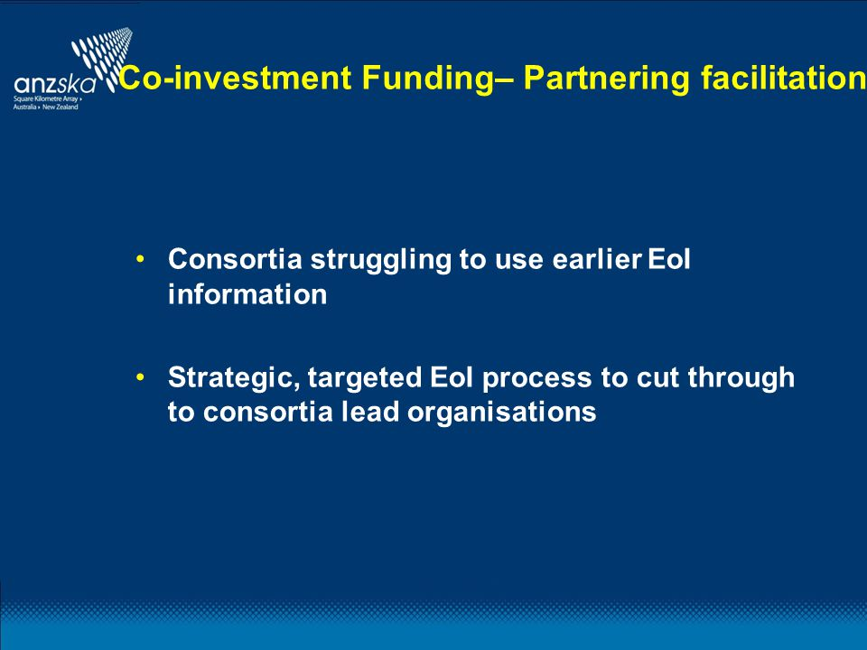 Co-investment Funding– Partnering facilitation Consortia struggling to use earlier EoI information Strategic, targeted EoI process to cut through to c