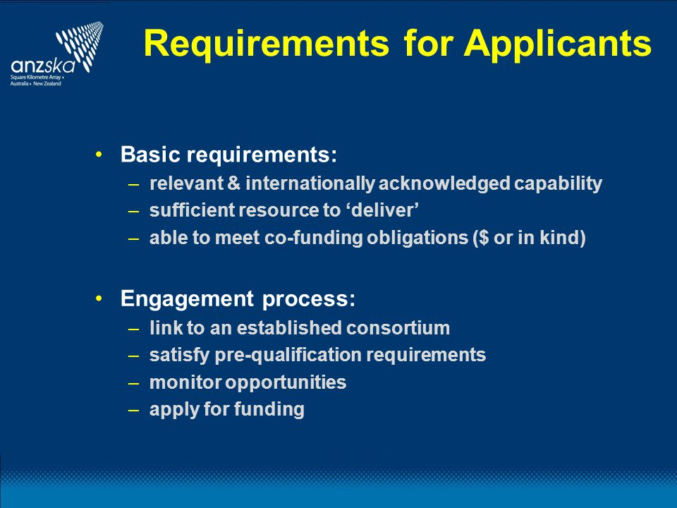 Requirements for Applicants Basic requirements: –relevant & internationally acknowledged capability –sufficient resource to 'deliver' –able to meet co