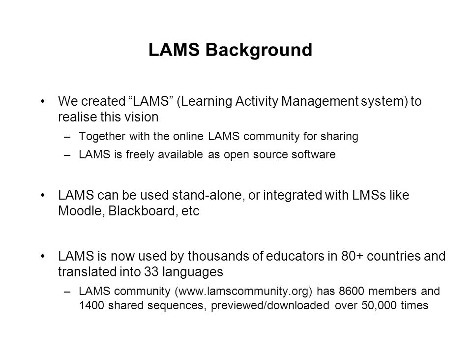 LAMS Background We created LAMS (Learning Activity Management system) to realise this vision –Together with the online LAMS community for sharing –LAMS is freely available as open source software LAMS can be used stand-alone, or integrated with LMSs like Moodle, Blackboard, etc LAMS is now used by thousands of educators in 80+ countries and translated into 33 languages –LAMS community (  has 8600 members and 1400 shared sequences, previewed/downloaded over 50,000 times