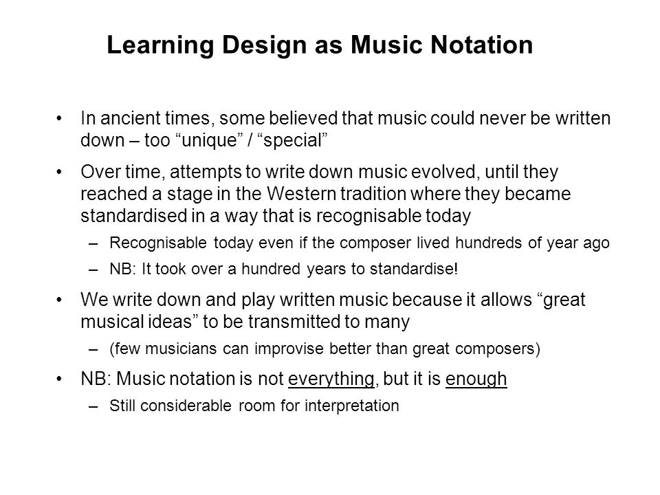 Learning Design Notation Learning Design offers a vision for educational notation analogous to music notation, but we are not there yet Various examples of evolving notation to date –LAMS sequences (especially visualisation in Authoring) Role play example over –AUTC Learning Design Project flow diagram Predict Observe Explain example over –Learning Designer –Educational patterns –NB: See Larnaca Declaration for other examples and discussion