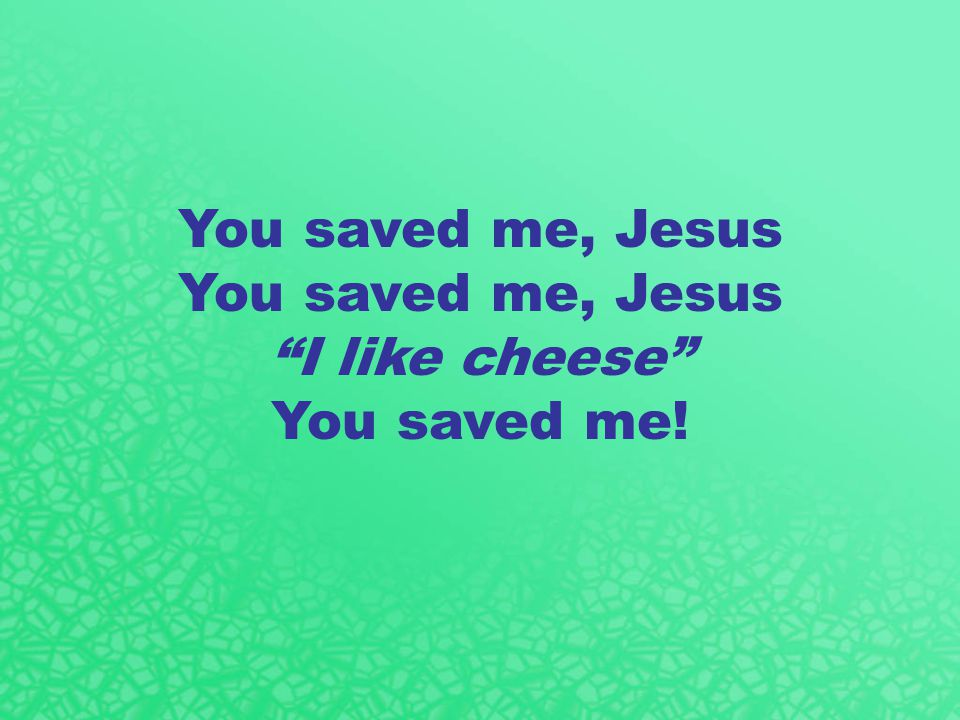 You saved me, Jesus I like cheese You saved me!