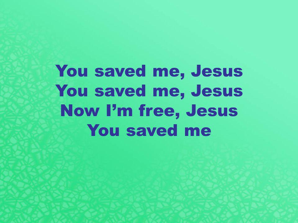 You saved me, Jesus Now I'm free, Jesus You saved me