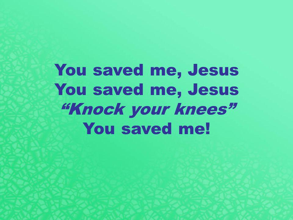 You saved me, Jesus Knock your knees You saved me!