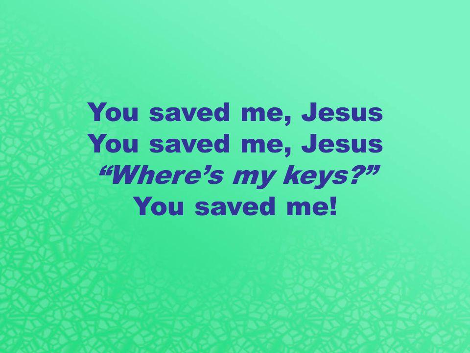You saved me, Jesus Where's my keys You saved me!