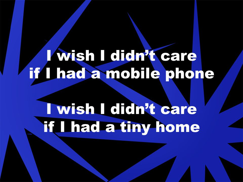 I wish I didn't care if I had a mobile phone I wish I didn't care if I had a tiny home