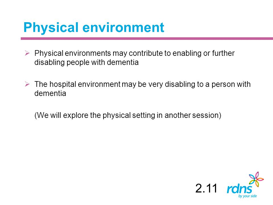 Physical environment  Physical environments may contribute to enabling or further disabling people with dementia  The hospital environment may be very disabling to a person with dementia (We will explore the physical setting in another session) 2.11