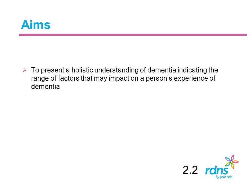 Aims  To present a holistic understanding of dementia indicating the range of factors that may impact on a person's experience of dementia 2.2