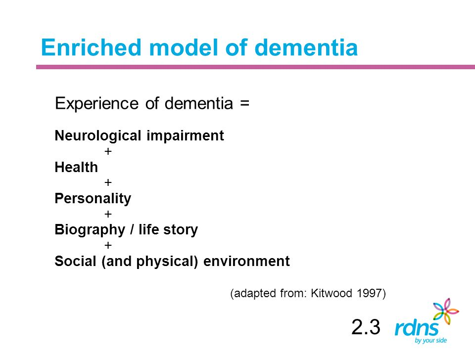 Enriched model of dementia Experience of dementia = Neurological impairment + Health + Personality + Biography / life story + Social (and physical) environment (adapted from: Kitwood 1997) 2.3
