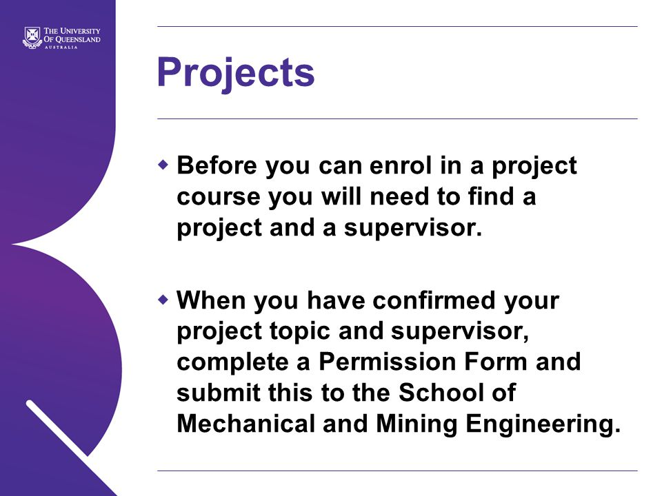 Projects  Before you can enrol in a project course you will need to find a project and a supervisor.