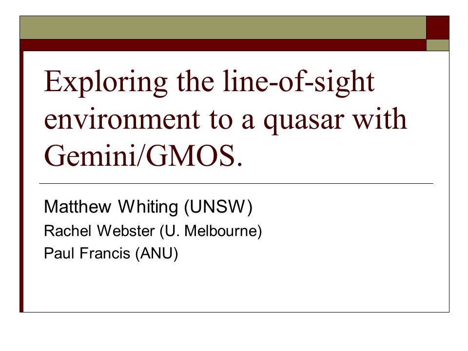MNRF SymposiumA quasar s line-of-sight environment with Gemini/GMOS12 Summary  We used GMOS-South to measure redshifts of many red galaxies around PKS 2126-158.