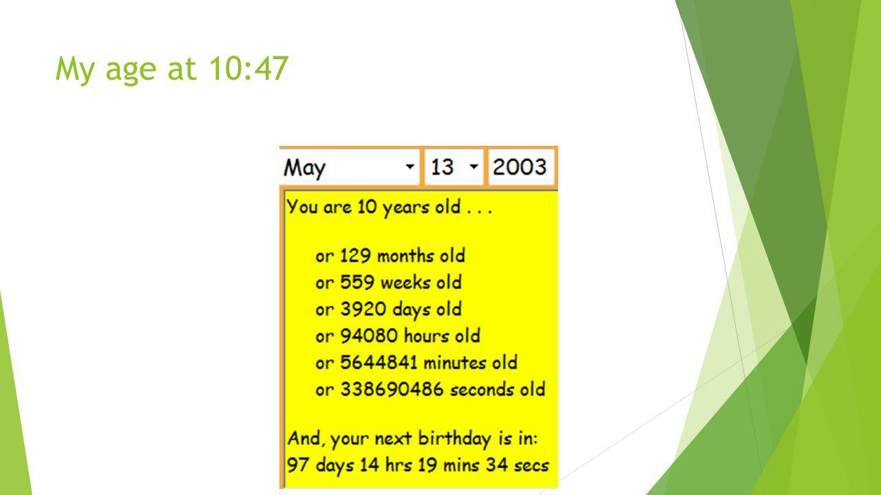 My age at 10:47
