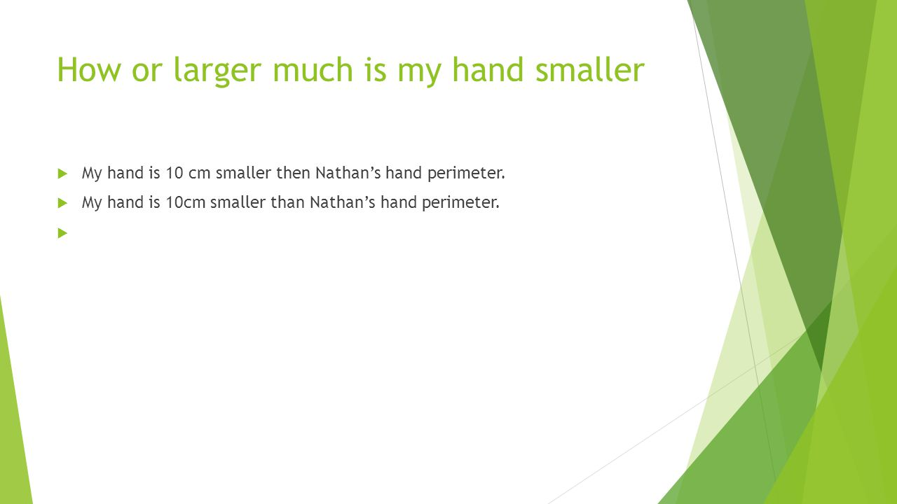 How or larger much is my hand smaller  My hand is 10 cm smaller then Nathan's hand perimeter.