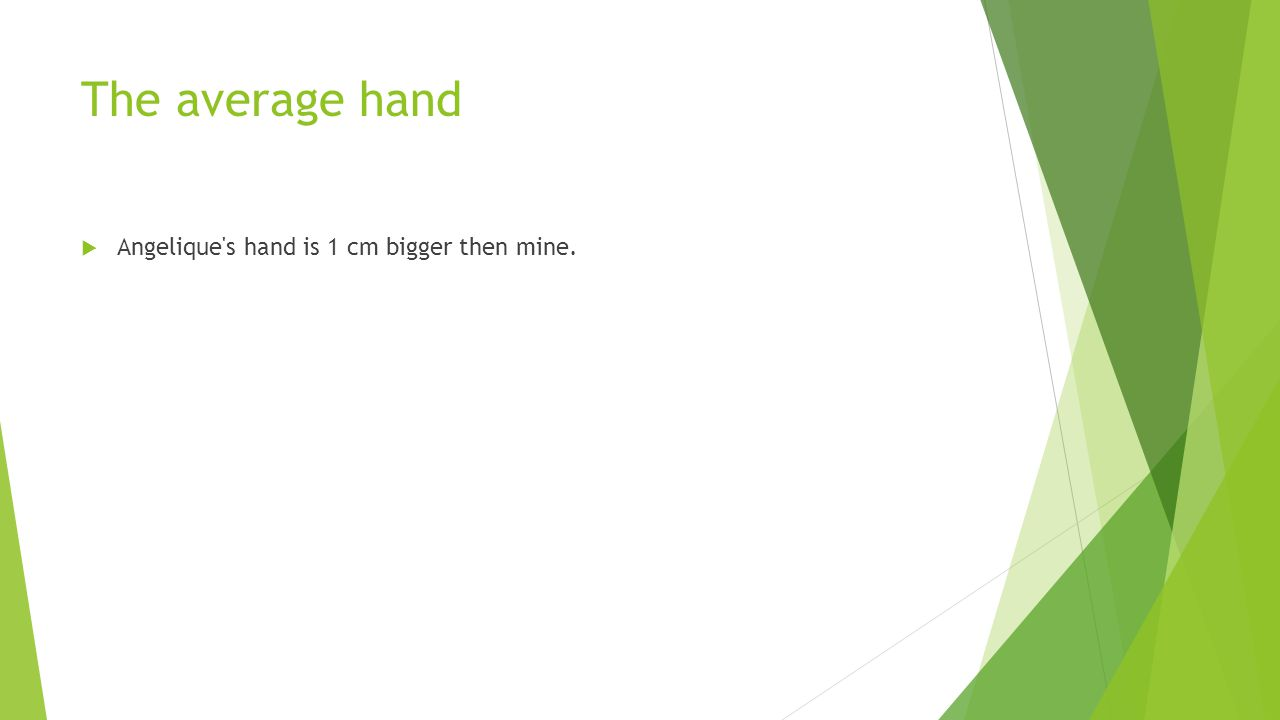 The average hand  Angelique s hand is 1 cm bigger then mine.