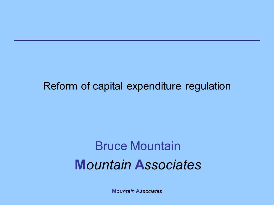 Mountain Associates Reform of capital expenditure regulation Bruce Mountain Mountain Associates