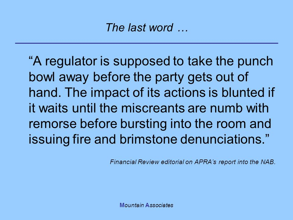 "Mountain Associates The last word … ""A regulator is supposed to take the punch bowl away before the party gets out of hand. The impact of its actions"