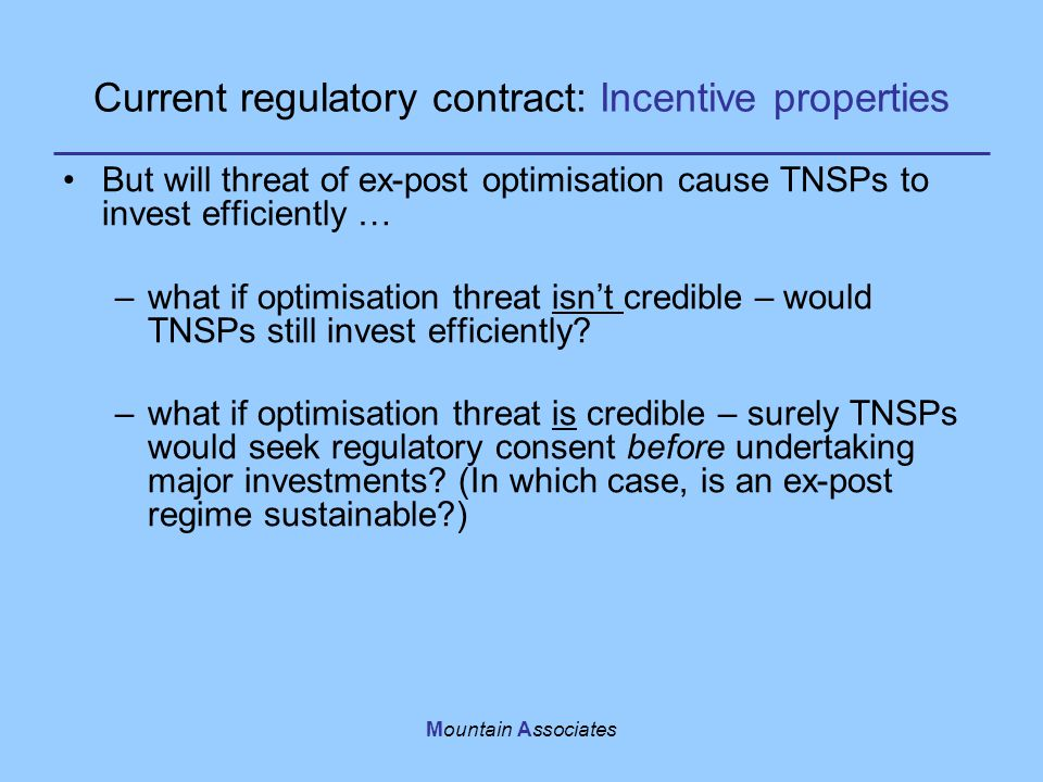 Mountain Associates Current regulatory contract: Incentive properties But will threat of ex-post optimisation cause TNSPs to invest efficiently … –what if optimisation threat isn't credible – would TNSPs still invest efficiently.